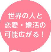 世界の人と 恋愛・婚活の 可能広がる!